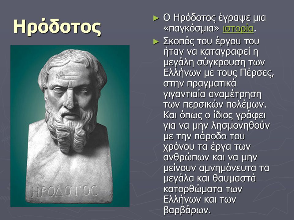 Ηρόδοτος ► Ο Ηρόδοτος έγραψε μια «παγκόσμια» ιστορία.ιστορία ► Σκοπός του έργου του ήταν να καταγραφεί η μεγάλη σύγκρουση των Ελλήνων με τους Πέρσες,