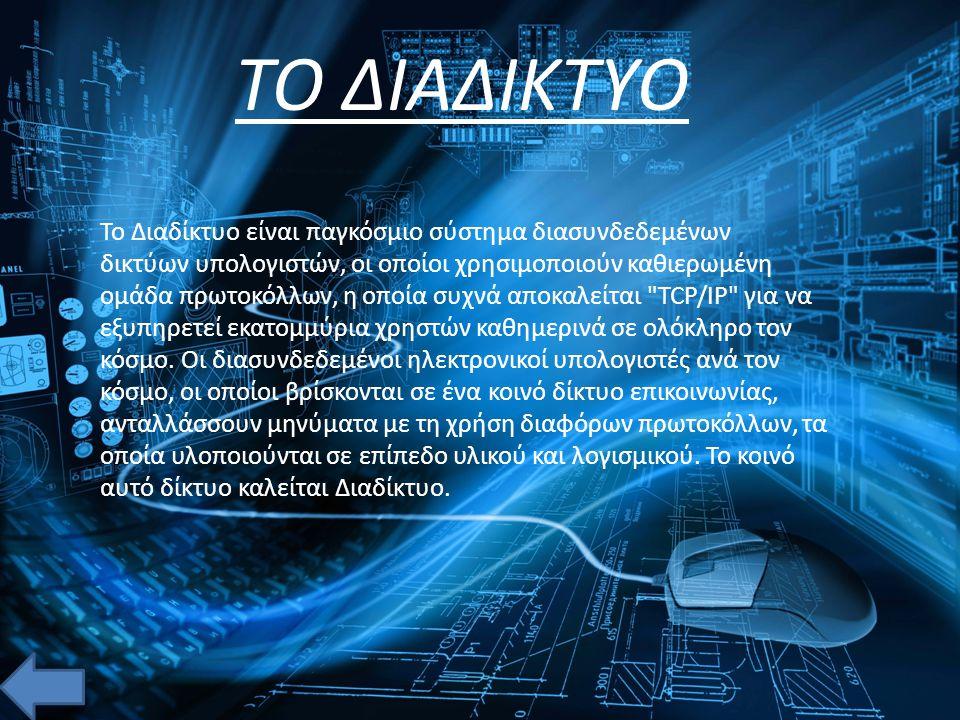 ΤΟ ΔΙΑΔΙΚΤΥΟ Το Διαδίκτυο είναι παγκόσμιο σύστημα διασυνδεδεμένων δικτύων υπολογιστών, οι οποίοι χρησιμοποιούν καθιερωμένη ομάδα πρωτοκόλλων, η οποία συχνά αποκαλείται TCP/IP (αν και αυτή δεν χρησιμοποιείται από όλες τις υπηρεσίες του Διαδικτύου) για να εξυπηρετεί εκατομμύρια χρηστών καθημερινά σε ολόκληρο τον κόσμο.