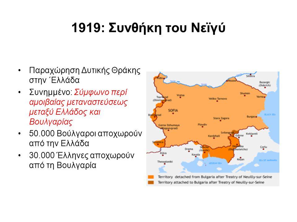 1919: Συνθήκη του Νεϊγύ Παραχώρηση Δυτικής Θράκης στην ΄Ελλάδα Συνημμένο: Σύμφωνο περί αμοιβαίας μεταναστεύσεως μεταξύ Ελλάδος και Βουλγαρίας 50.000 Β
