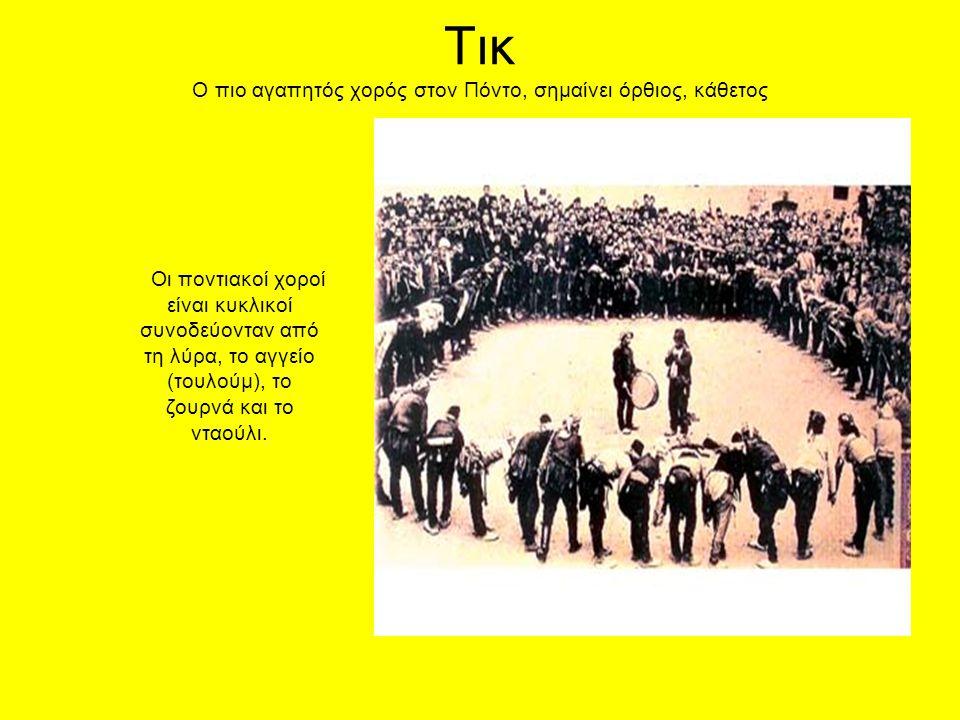Τικ Ο πιο αγαπητός χορός στον Πόντο, σημαίνει όρθιος, κάθετος Οι ποντιακοί χοροί είναι κυκλικοί συνοδεύονταν από τη λύρα, το αγγείο (τουλούμ), το ζουρνά και το νταούλι.