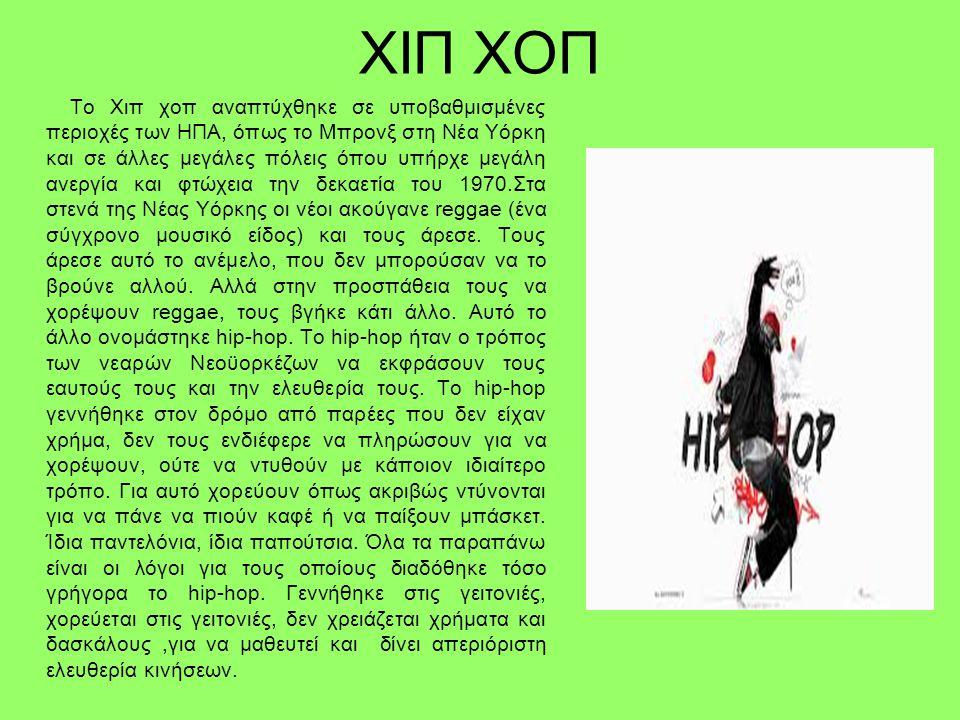ΧΙΠ ΧΟΠ Το Χιπ χοπ αναπτύχθηκε σε υποβαθμισμένες περιοχές των ΗΠΑ, όπως το Μπρονξ στη Νέα Υόρκη και σε άλλες μεγάλες πόλεις όπου υπήρχε μεγάλη ανεργία και φτώχεια την δεκαετία του 1970.Στα στενά της Νέας Υόρκης οι νέοι ακούγανε reggae (ένα σύγχρονο μουσικό είδος) και τους άρεσε.
