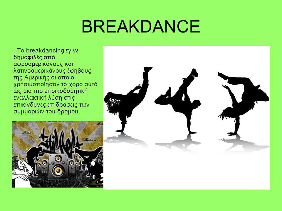 BREAKDANCE Το breakdancing έγινε δημοφιλές από αφροαμερικάνους και λατινοαμερικάνους έφηβους της Αμερικής οι οποίοι χρησιμοποίησαν το χορό αυτό ως μια πιο εποικοδομητική εναλλακτική λύση στις επικίνδυνες επιδράσεις των συμμοριών του δρόμου.