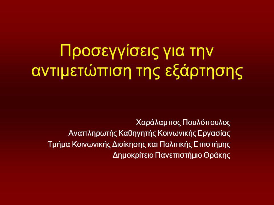 Προσεγγίσεις για την αντιμετώπιση της εξάρτησης Χαράλαμπος Πουλόπουλος Αναπληρωτής Καθηγητής Κοινωνικής Εργασίας Τμήμα Κοινωνικής Διοίκησης και Πολιτικής Επιστήμης Δημοκρίτειο Πανεπιστήμιο Θράκης