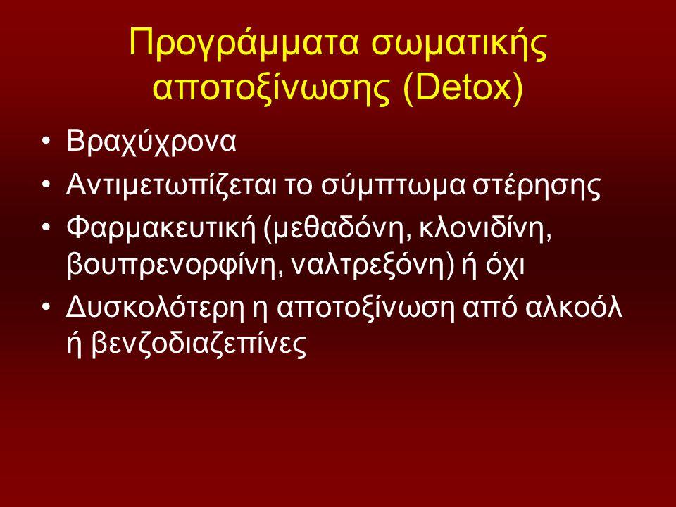 Προγράμματα σωματικής αποτοξίνωσης (Detox) Βραχύχρονα Αντιμετωπίζεται το σύμπτωμα στέρησης Φαρμακευτική (μεθαδόνη, κλονιδίνη, βουπρενορφίνη, ναλτρεξόνη) ή όχι Δυσκολότερη η αποτοξίνωση από αλκοόλ ή βενζοδιαζεπίνες