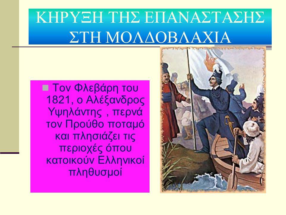 ΚΗΡΥΞΗ ΤΗΣ ΕΠΑΝΑΣΤΑΣΗΣ ΣΤΗ ΜΟΛΔΟΒΛΑΧΙΑ Τον Φλεβάρη του 1821, ο Αλέξανδρος Υψηλάντης, περνά τον Προύθο ποταμό και πλησιάζει τις περιοχές όπου κατοικούν