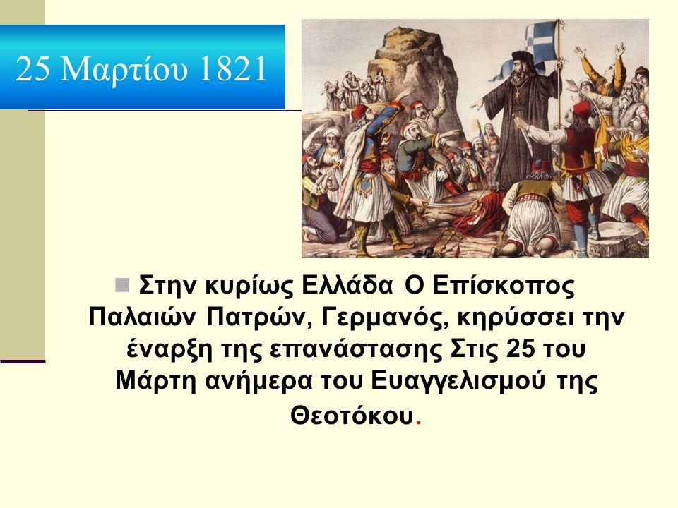 25 Μαρτίου 1821 Στην κυρίως Ελλάδα Ο Επίσκοπος Παλαιών Πατρών, Γερμανός, κηρύσσει την έναρξη της επανάστασης Στις 25 του Μάρτη ανήμερα του Ευαγγελισμο