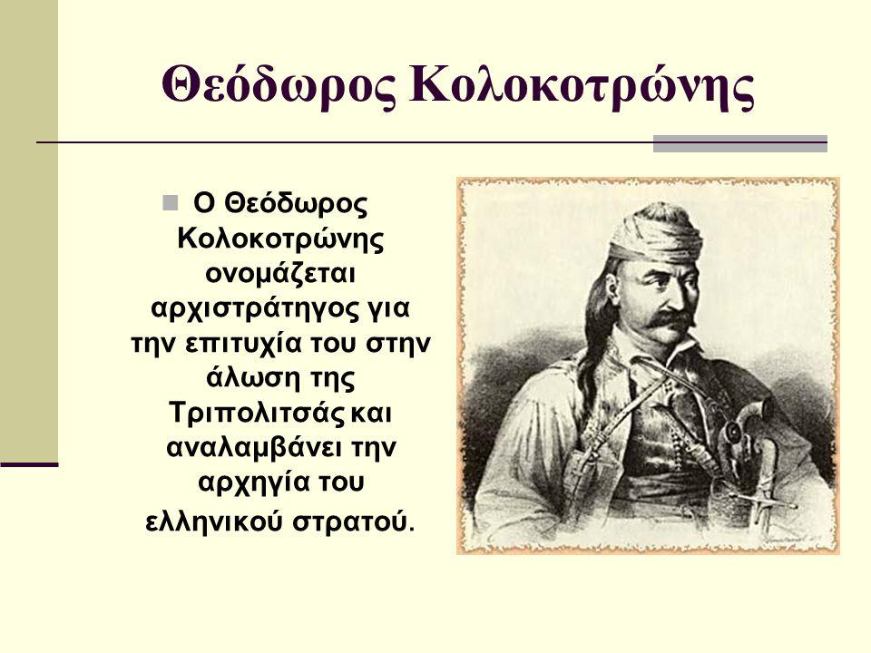Θεόδωρος Κολοκοτρώνης Ο Θεόδωρος Κολοκοτρώνης ονομάζεται αρχιστράτηγος για την επιτυχία του στην άλωση της Τριπολιτσάς και αναλαμβάνει την αρχηγία του