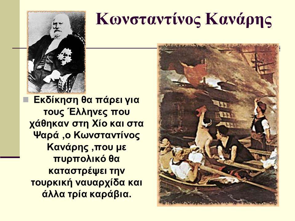 Κωνσταντίνος Κανάρης Εκδίκηση θα πάρει για τους Έλληνες που χάθηκαν στη Χίο και στα Ψαρά,ο Κωνσταντίνος Κανάρης,που με πυρπολικό θα καταστρέψει την το