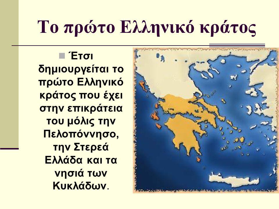 Το πρώτο Ελληνικό κράτος Έτσι δημιουργείται το πρώτο Ελληνικό κράτος που έχει στην επικράτεια του μόλις την Πελοπόννησο, την Στερεά Ελλάδα και τα νησι