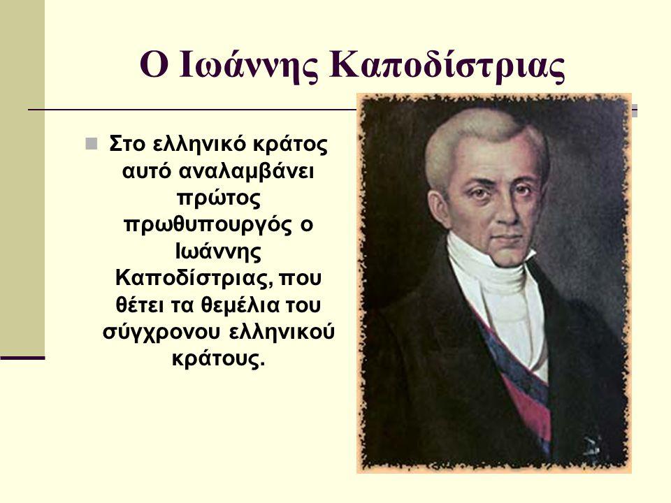 Ο Ιωάννης Καποδίστριας Στο ελληνικό κράτος αυτό αναλαμβάνει πρώτος πρωθυπουργός ο Ιωάννης Καποδίστριας, που θέτει τα θεμέλια του σύγχρονου ελληνικού κ