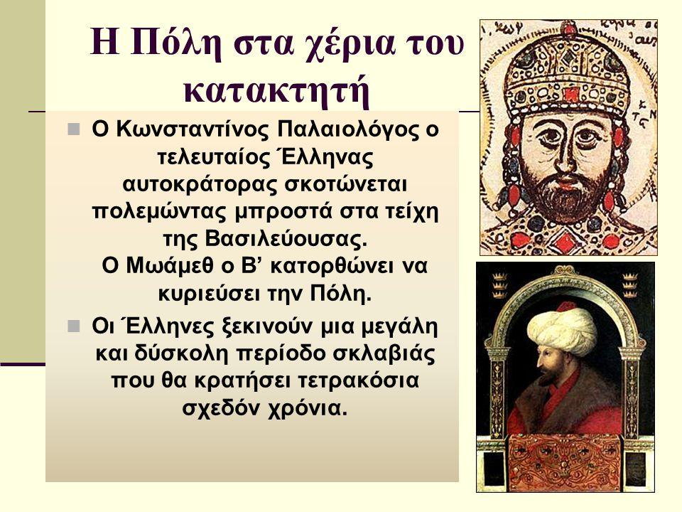 Η Πόλη στα χέρια του κατακτητή Ο Κωνσταντίνος Παλαιολόγος ο τελευταίος Έλληνας αυτοκράτορας σκοτώνεται πολεμώντας μπροστά στα τείχη της Βασιλεύουσας.