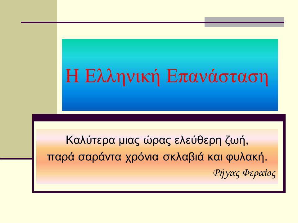 Η Ελληνική Επανάσταση Καλύτερα μιας ώρας ελεύθερη ζωή, παρά σαράντα χρόνια σκλαβιά και φυλακή. Ρήγας Φεραίος