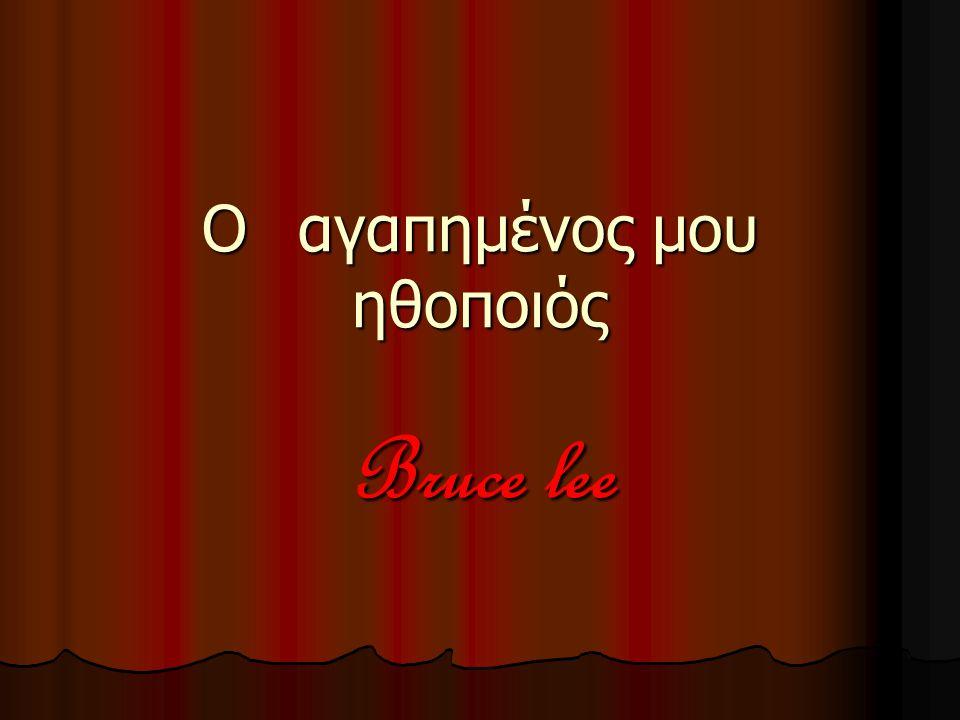 Οαγαπημένος μου ηθοποιός Bruce lee