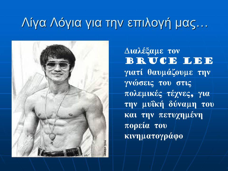 Λίγα Λόγια για την επιλογή μας… Δ ιαλέξα μ ε τον Bruce lee γιατί θαυ μ άζου μ ε την γνώσεις του στις π ολε μ ικές τέχνες, για την μ υΐκή δύνα μ η του