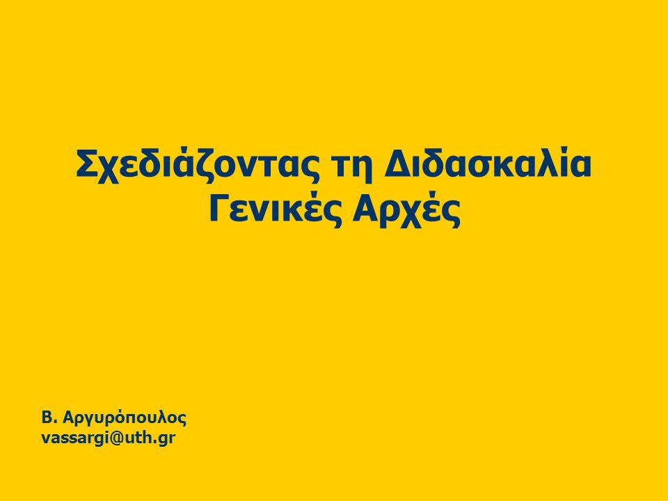 Σχεδιάζοντας τη Διδασκαλία Γενικές Αρχές Β. Αργυρόπουλος vassargi@uth.gr