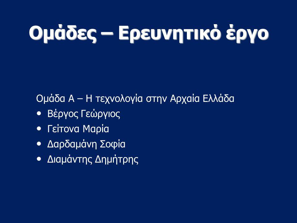 Ομάδες – Ερευνητικό έργο Ομάδα Α – Η τεχνολογία στην Αρχαία Ελλάδα Βέργος Γεώργιος Γείτονα Μαρία Δαρδαμάνη Σοφία Διαμάντης Δημήτρης