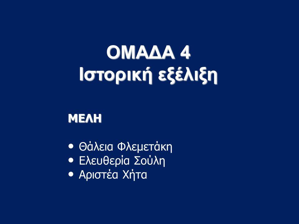 ΟΜΑΔΑ 4 Ιστορική εξέλιξη ΜΕΛΗ Θάλεια Φλεμετάκη Ελευθερία Σούλη Αριστέα Χήτα