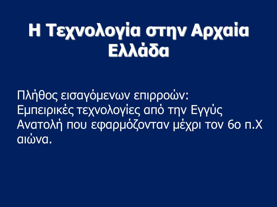 Η Τεχνολογία στην Αρχαία Ελλάδα Πλήθος εισαγόμενων επιρροών: Εμπειρικές τεχνολογίες από την Εγγύς Ανατολή που εφαρμόζονταν μέχρι τον 6ο π.Χ αιώνα.