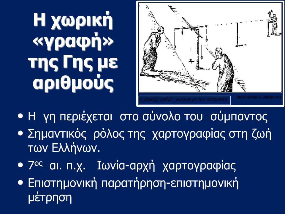 Η χωρική «γραφή» της Γης με αριθμούς Η γη περιέχεται στο σύνολο του σύμπαντος Σημαντικός ρόλος της χαρτογραφίας στη ζωή των Ελλήνων. 7 ος αι. π.χ. Ιων