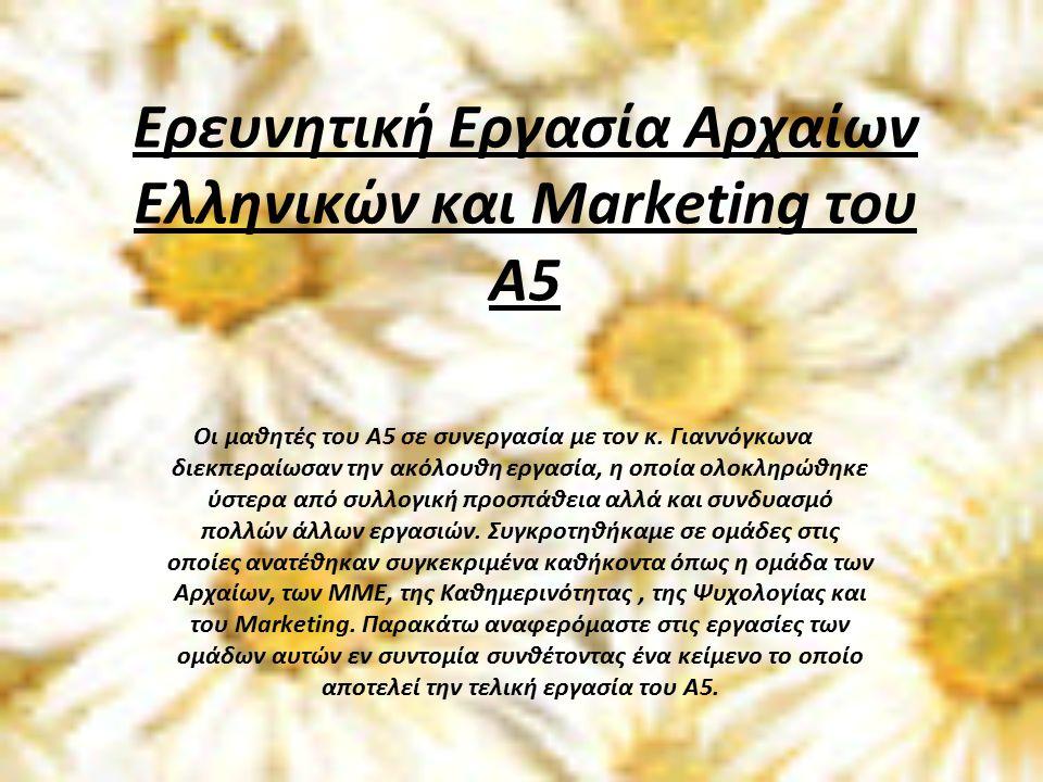 Ερευνητική Εργασία Αρχαίων Ελληνικών και Marketing του Α5 Οι μαθητές του Α5 σε συνεργασία με τον κ.