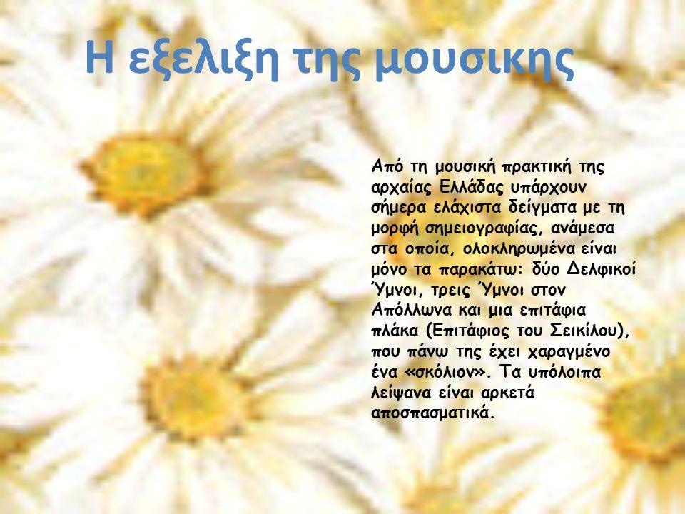 Από τη μουσική πρακτική της αρχαίας Ελλάδας υπάρχουν σήμερα ελάχιστα δείγματα με τη μορφή σημειογραφίας, ανάμεσα στα οποία, ολοκληρωμένα είναι μόνο τα παρακάτω: δύο Δελφικοί Ύμνοι, τρεις Ύμνοι στον Απόλλωνα και μια επιτάφια πλάκα (Επιτάφιος του Σεικίλου), που πάνω της έχει χαραγμένο ένα «σκόλιον».
