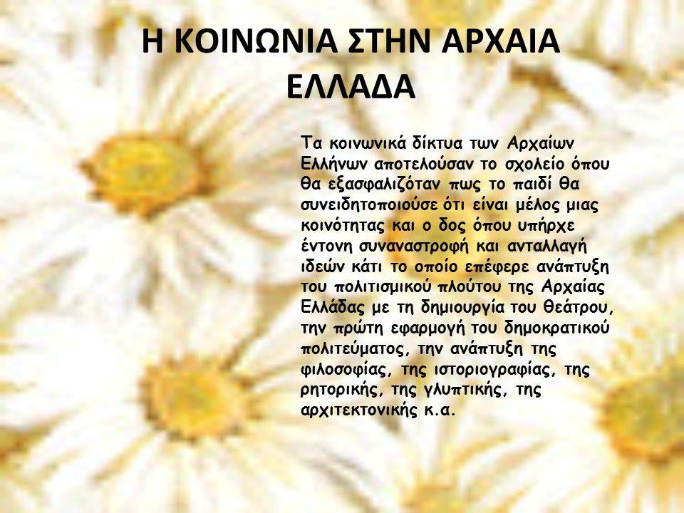 H KOINΩΝΙΑ ΣΤΗΝ ΑΡΧΑΙΑ ΕΛΛΑΔΑ Τα κοινωνικά δίκτυα των Αρχαίων Ελλήνων αποτελούσαν το σχολείο όπου θα εξασφαλιζόταν πως το παιδί θα συνειδητοποιούσε ότι είναι μέλος μιας κοινότητας και ο δος όπου υπήρχε έντονη συναναστροφή και ανταλλαγή ιδεών κάτι το οποίο επέφερε ανάπτυξη του πολιτισμικού πλούτου της Αρχαίας Ελλάδας με τη δημιουργία του θεάτρου, την πρώτη εφαρμογή του δημοκρατικού πολιτεύματος, την ανάπτυξη της φιλοσοφίας, της ιστοριογραφίας, της ρητορικής, της γλυπτικής, της αρχιτεκτονικής κ.α.