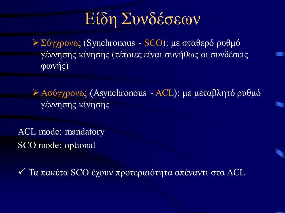 Είδη Συνδέσεων  Σύγχρονες (Synchronous - SCO): με σταθερό ρυθμό γέννησης κίνησης (τέτοιες είναι συνήθως οι συνδέσεις φωνής)  Ασύγχρονες (Asynchronous - ACL): με μεταβλητό ρυθμό γέννησης κίνησης ACL mode: mandatory SCO mode: optional Τα πακέτα SCO έχουν προτεραιότητα απέναντι στα ACL