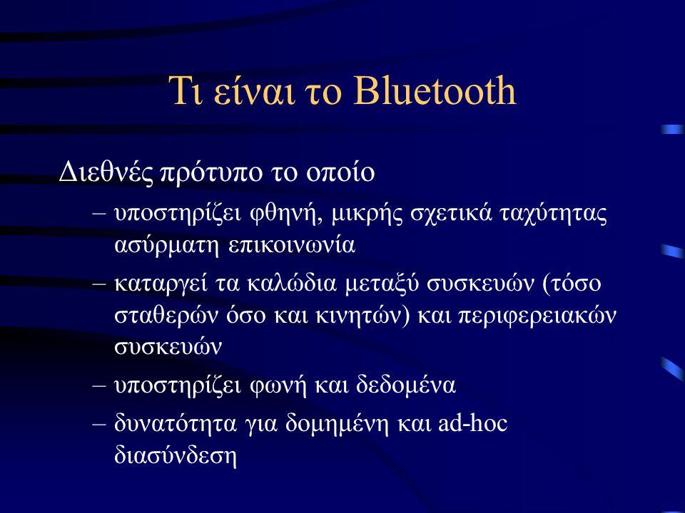 Τι είναι το Bluetooth Διεθνές πρότυπο το οποίο –υποστηρίζει φθηνή, μικρής σχετικά ταχύτητας ασύρματη επικοινωνία –καταργεί τα καλώδια μεταξύ συσκευών (τόσο σταθερών όσο και κινητών) και περιφερειακών συσκευών –υποστηρίζει φωνή και δεδομένα –δυνατότητα για δομημένη και ad-hoc διασύνδεση