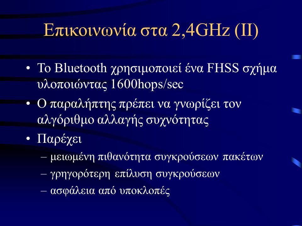 Επικοινωνία στα 2,4GHz (II) Το Bluetooth χρησιμοποιεί ένα FHSS σχήμα υλοποιώντας 1600hops/sec Ο παραλήπτης πρέπει να γνωρίζει τον αλγόριθμο αλλαγής συχνότητας Παρέχει –μειωμένη πιθανότητα συγκρούσεων πακέτων –γρηγορότερη επίλυση συγκρούσεων –ασφάλεια από υποκλοπές