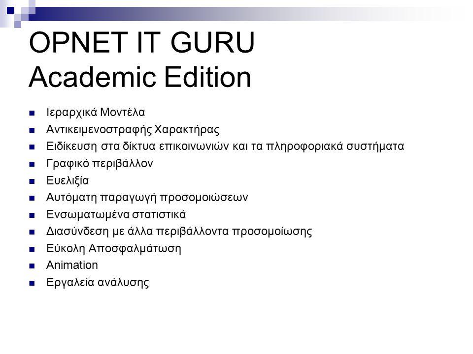 OPNET IT GURU Academic Edition Ιεραρχικά Μοντέλα Αντικειμενοστραφής Χαρακτήρας Ειδίκευση στα δίκτυα επικοινωνιών και τα πληροφοριακά συστήματα Γραφικό περιβάλλον Ευελιξία Αυτόματη παραγωγή προσομοιώσεων Ενσωματωμένα στατιστικά Διασύνδεση με άλλα περιβάλλοντα προσομοίωσης Εύκολη Αποσφαλμάτωση Animation Εργαλεία ανάλυσης
