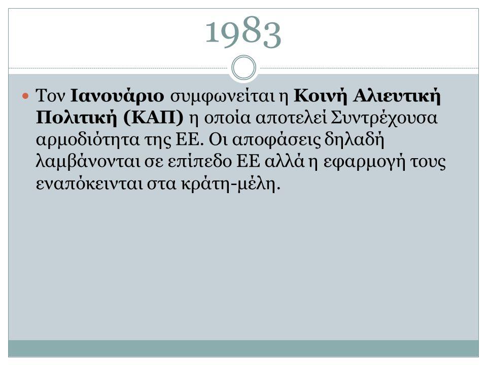 1983 Τον Ιανουάριο συμφωνείται η Κοινή Αλιευτική Πολιτική (ΚΑΠ) η οποία αποτελεί Συντρέχουσα αρμοδιότητα της ΕΕ. Οι αποφάσεις δηλαδή λαμβάνονται σε επ