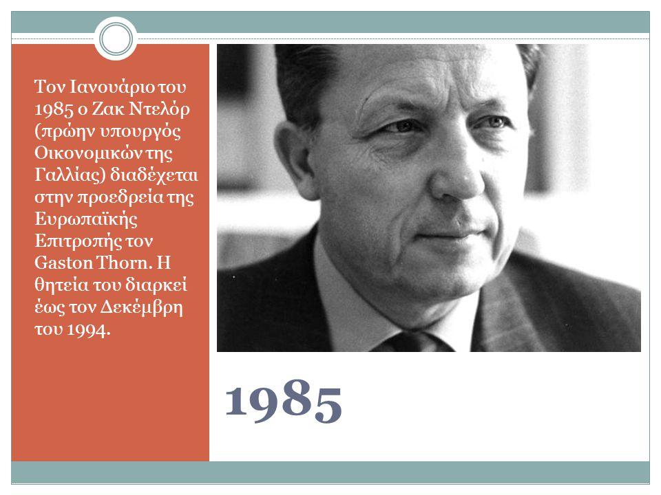 1985 Τον Ιανουάριο του 1985 ο Ζακ Ντελόρ (πρώην υπουργός Οικονομικών της Γαλλίας) διαδέχεται στην προεδρεία της Ευρωπαϊκής Επιτροπής τον Gaston Thorn.