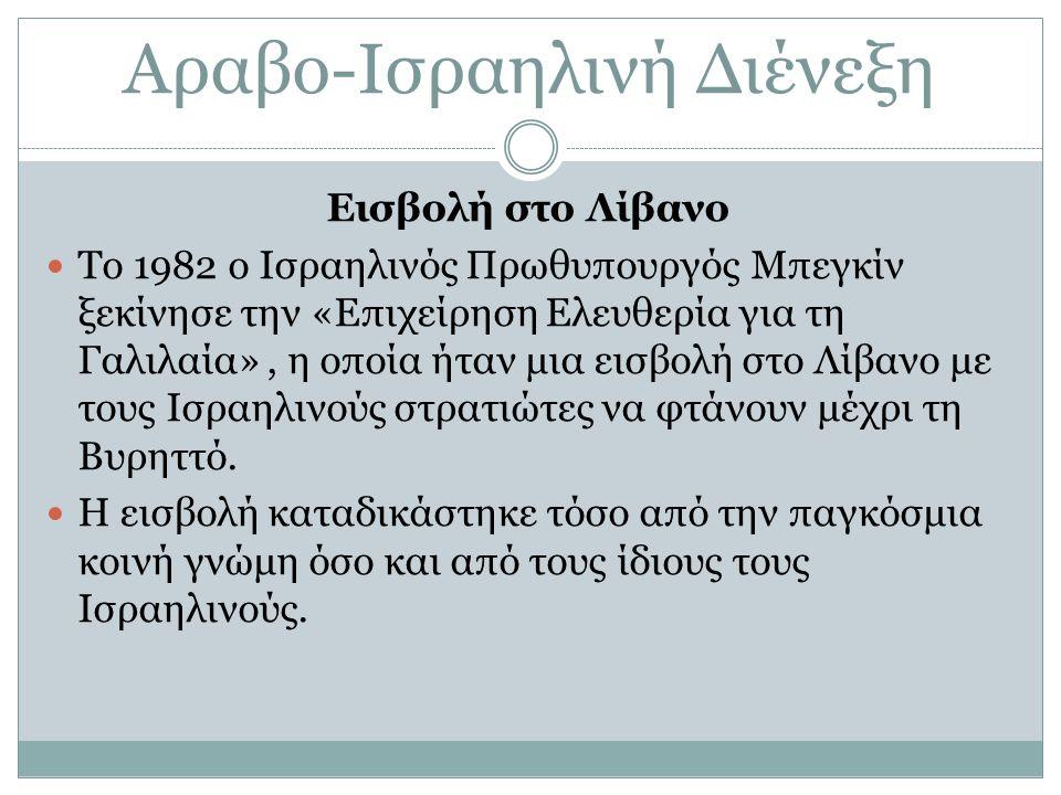 Αραβο-Ισραηλινή Διένεξη Εισβολή στο Λίβανο Το 1982 ο Ισραηλινός Πρωθυπουργός Μπεγκίν ξεκίνησε την «Επιχείρηση Ελευθερία για τη Γαλιλαία», η οποία ήταν