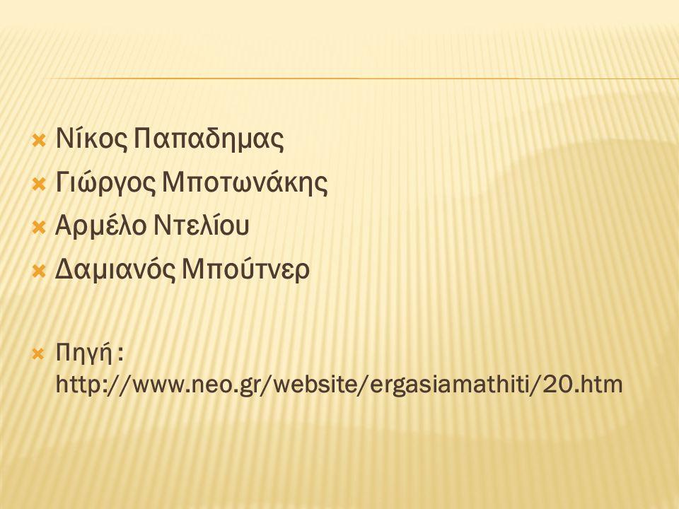  Νίκος Παπαδημας  Γιώργος Μποτωνάκης  Αρμέλο Ντελίου  Δαμιανός Μπούτνερ  Πηγή : http://www.neo.gr/website/ergasiamathiti/20.htm