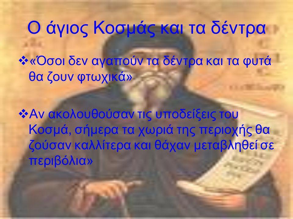 Ο άγιος Κοσμάς και τα δέντρα  «Όσοι δεν αγαπούν τα δέντρα και τα φυτά θα ζουν φτωχικά»  Αν ακολουθούσαν τις υποδείξεις του Κοσμά, σήμερα τα χωριά της περιοχής θα ζούσαν καλλίτερα και θάχαν μεταβληθεί σε περιβόλια»