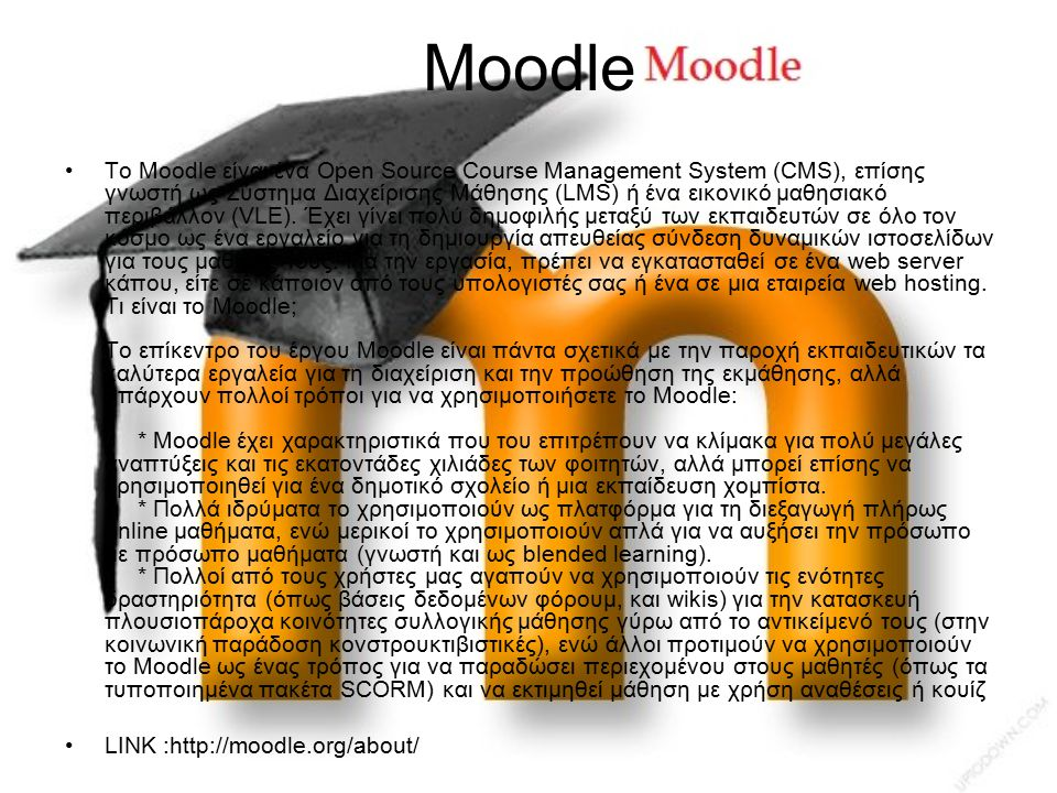 Moodle Το Moodle είναι ένα Open Source Course Management System (CMS), επίσης γνωστή ως Σύστημα Διαχείρισης Μάθησης (LMS) ή ένα εικονικό μαθησιακό περιβάλλον (VLE).