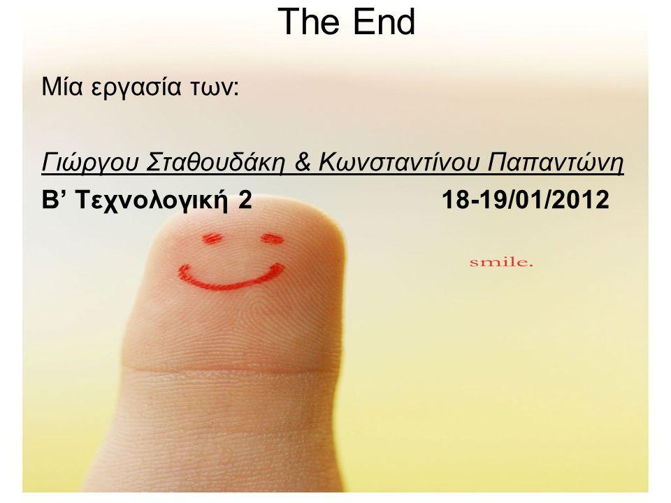 The End Μία εργασία των: Γιώργου Σταθουδάκη & Κωνσταντίνου Παπαντώνη Β' Τεχνολογική 2 18-19/01/2012