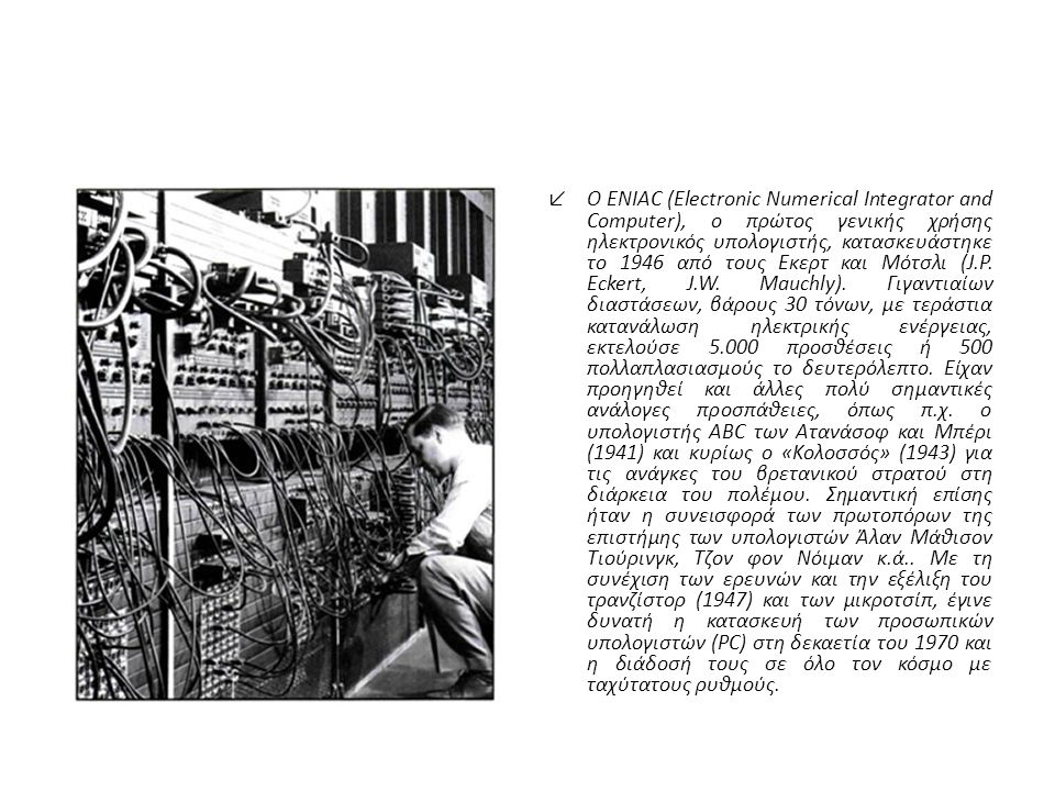 ↙Ο ENIAC (Electronic Numerical Integrator and Computer), ο πρώτος γενικής χρήσης ηλεκτρονικός υπολογιστής, κατασκευάστηκε το 1946 από τους Εκερτ και Μότσλι (J.P.