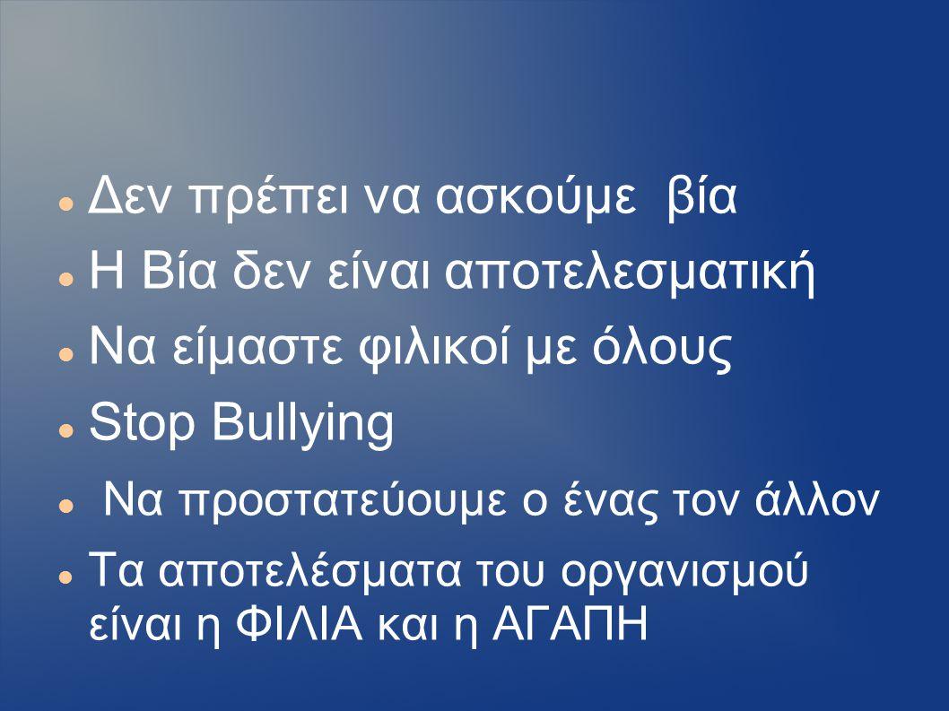 Δεν πρέπει να ασκούμε βία Η Βία δεν είναι αποτελεσματική Να είμαστε φιλικοί με όλους Stop Bullying Να προστατεύουμε ο ένας τον άλλον Τα αποτελέσματα τ