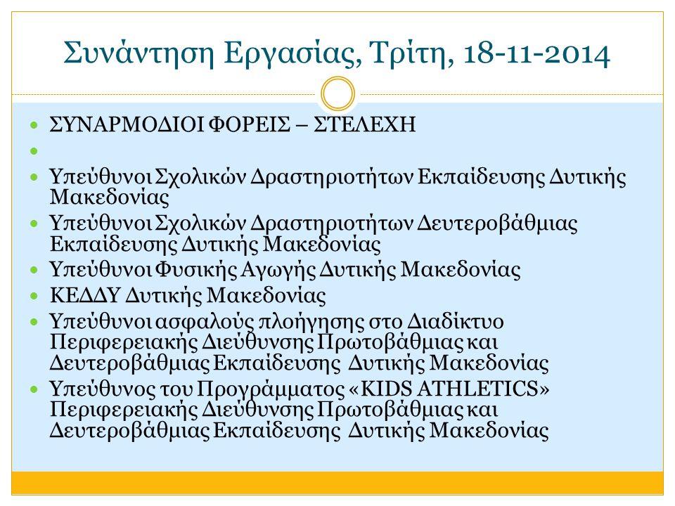 Συνάντηση Εργασίας, Τρίτη, 18-11-2014 ΣΥΝΑΡΜΟΔΙΟΙ ΦΟΡΕΙΣ – ΣΤΕΛΕΧΗ Υπεύθυνοι Σχολικών Δραστηριοτήτων Εκπαίδευσης Δυτικής Μακεδονίας Υπεύθυνοι Σχολικών Δραστηριοτήτων Δευτεροβάθμιας Εκπαίδευσης Δυτικής Μακεδονίας Υπεύθυνοι Φυσικής Αγωγής Δυτικής Μακεδονίας ΚΕΔΔΥ Δυτικής Μακεδονίας Υπεύθυνοι ασφαλούς πλοήγησης στο Διαδίκτυο Περιφερειακής Διεύθυνσης Πρωτοβάθμιας και Δευτεροβάθμιας Εκπαίδευσης Δυτικής Μακεδονίας Υπεύθυνος του Προγράμματος «KIDS ATHLETICS» Περιφερειακής Διεύθυνσης Πρωτοβάθμιας και Δευτεροβάθμιας Εκπαίδευσης Δυτικής Μακεδονίας
