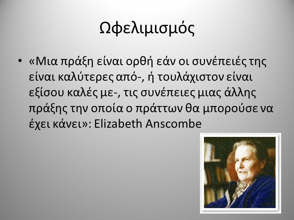 Ωφελιμισμός «Μια πράξη είναι ορθή εάν οι συνέπειές της είναι καλύτερες από-, ή τουλάχιστον είναι εξίσου καλές με-, τις συνέπειες μιας άλλης πράξης την οποία ο πράττων θα μπορούσε να έχει κάνει»: Elizabeth Anscombe