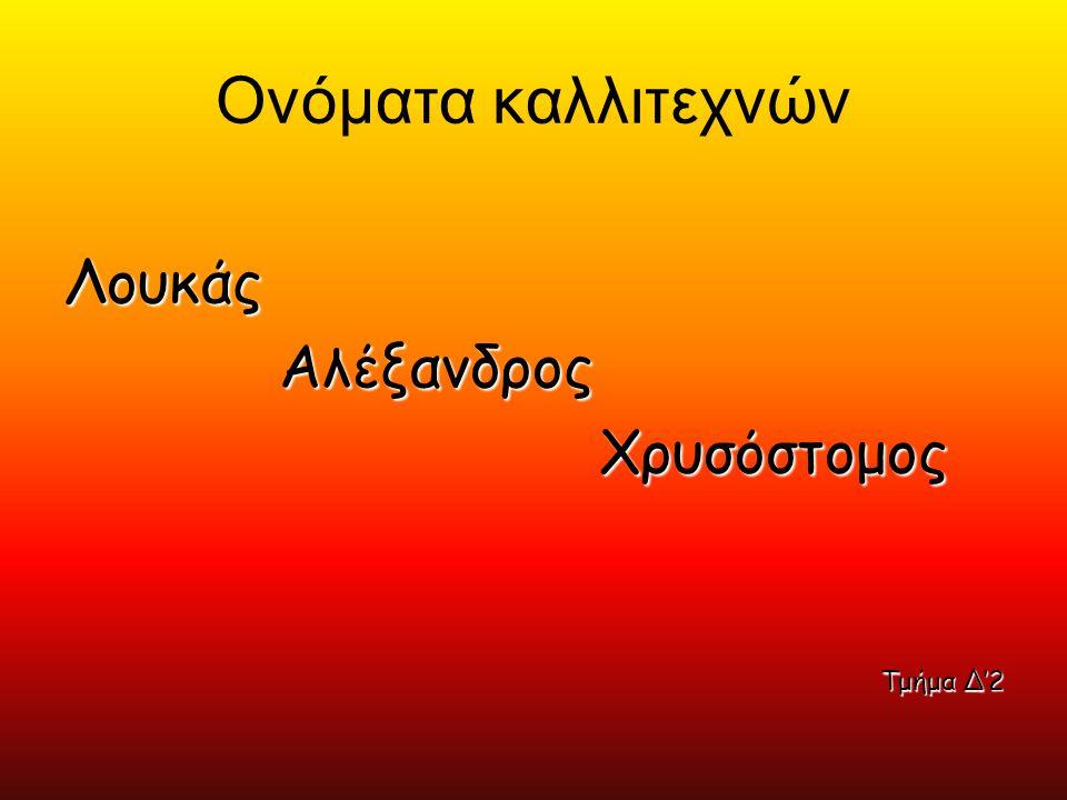 Ονόματα καλλιτεχνών ΛουκάςΑλέξανδροςΧρυσόστομος Τμήμα Δ'2