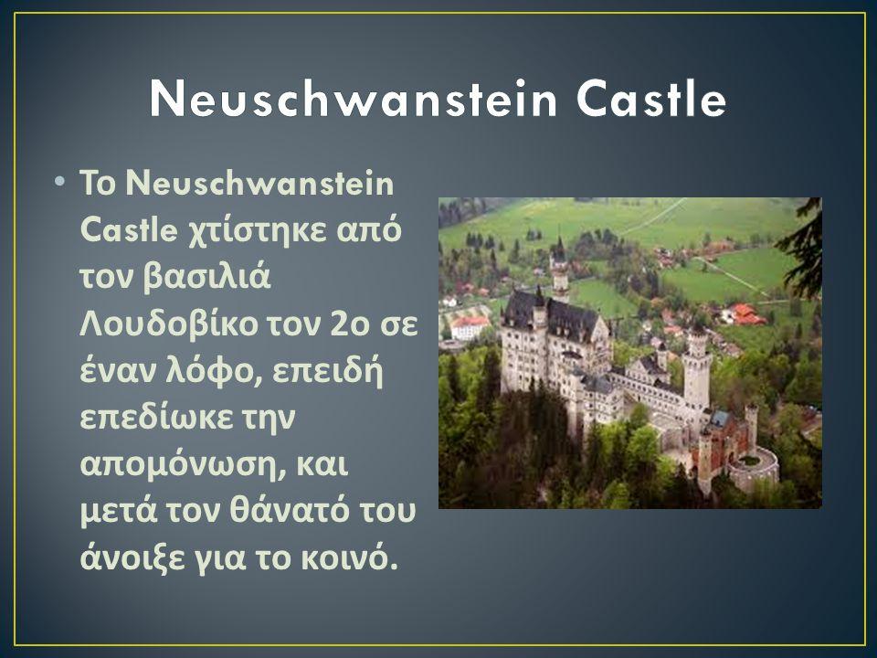 Το Neuschwanstein Castle χτίστηκε από τον βασιλιά Λουδοβίκο τον 2 ο σε έναν λόφο, επειδή επεδίωκε την απομόνωση, και μετά τον θάνατό του άνοιξε για το κοινό.