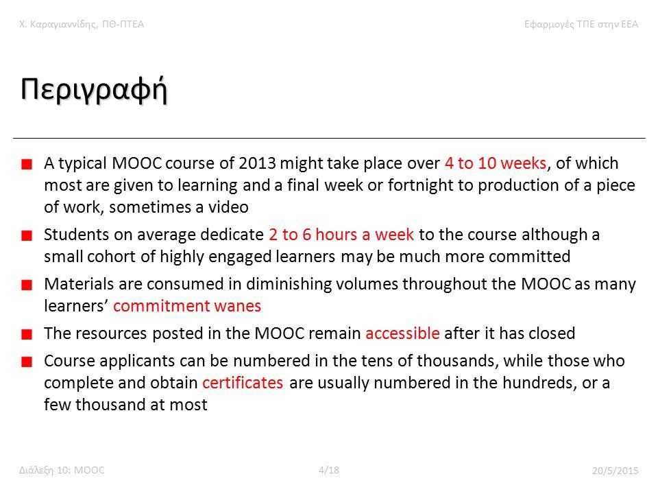 Χ. Καραγιαννίδης, ΠΘ-ΠΤΕΑΕφαρμογές ΤΠΕ στην ΕΕΑ Διάλεξη 10: MOOC4/18 20/5/2015 Περιγραφή A typical MOOC course of 2013 might take place over 4 to 10 w