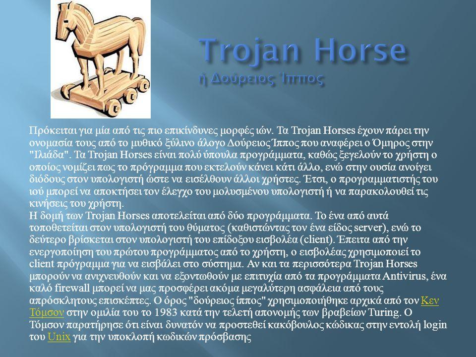 Πρόκειται για μία από τις πιο επικίνδυνες μορφές ιών. Τα Trojan Horses έχουν πάρει την ονομασία τους από το μυθικό ξύλινο άλογο Δούρειος Ίππος που ανα