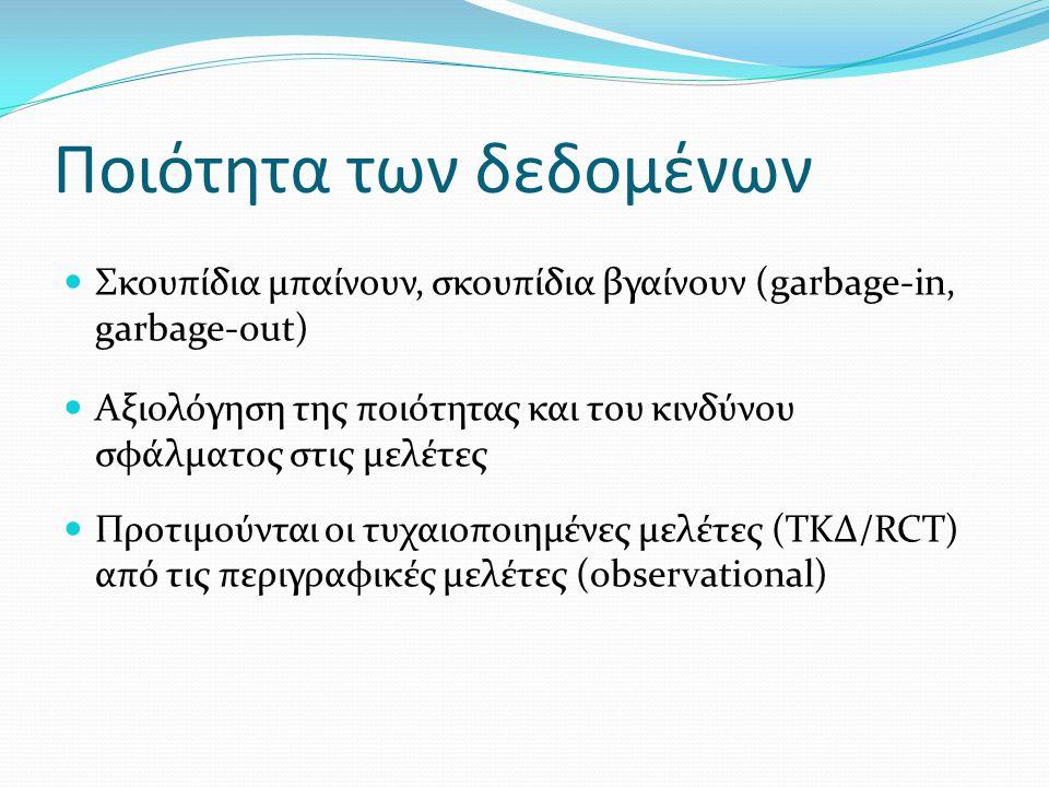 Ποιότητα των δεδομένων Σκουπίδια μπαίνουν, σκουπίδια βγαίνουν (garbage-in, garbage-out) Aξιολόγηση της ποιότητας και του κινδύνου σφάλματος στις μελέτες Προτιμούνται οι τυχαιοποιημένες μελέτες (ΤΚΔ/RCT) από τις περιγραφικές μελέτες (observational)