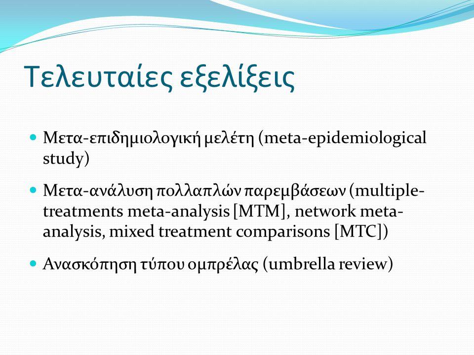 Tελευταίες εξελίξεις Μετα-επιδημιολογική μελέτη (meta-epidemiological study) Μετα-ανάλυση πολλαπλών παρεμβάσεων (multiple- treatments meta-analysis [MTM], network meta- analysis, mixed treatment comparisons [MTC]) Ανασκόπηση τύπου ομπρέλας (umbrella review)