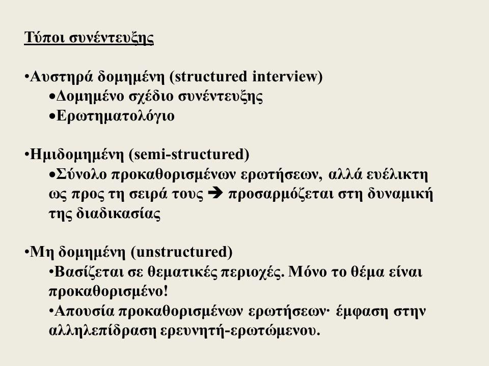 Τύποι συνέντευξης Αυστηρά δομημένη (structured interview)  Δομημένο σχέδιο συνέντευξης  Ερωτηματολόγιο Ημιδομημένη (semi-structured)  Σύνολο προκαθορισμένων ερωτήσεων, αλλά ευέλικτη ως προς τη σειρά τους  προσαρμόζεται στη δυναμική της διαδικασίας Μη δομημένη (unstructured) Βασίζεται σε θεματικές περιοχές.