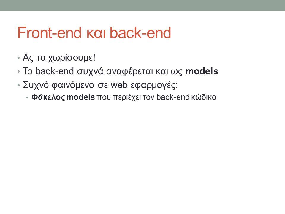 Front-end και back-end Ας τα χωρίσουμε! Το back-end συχνά αναφέρεται και ως models Συχνό φαινόμενο σε web εφαρμογές: Φάκελος models που περιέχει τον b