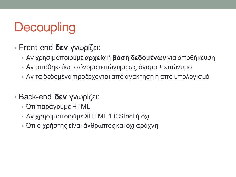 Decoupling Front-end δεν γνωρίζει: Αν χρησιμοποιούμε αρχεία ή βάση δεδομένων για αποθήκευση Αν αποθηκεύω το όνοματεπώνυμο ως όνομα + επώνυμο Αν τα δεδομένα προέρχονται από ανάκτηση ή από υπολογισμό Back-end δεν γνωρίζει: Ότι παράγουμε HTML Αν χρησιμοποιούμε XHTML 1.0 Strict ή όχι Ότι ο χρήστης είναι άνθρωπος και όχι αράχνη